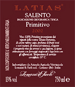 """Latias"" I.G.T. ""Salento"" Red wine grapes Primitivo 100%. The grapes are picked and carried to the winery on small carts. After crushing and stemming the product is introduced into a wine-making tanks for red wine fermentation which lasts 15-16 days under controlled temperature (25°). After racking, fermentation is completed in inox steel tanks of 150 hl. Alcohol 13,00 % vol. Total acidity 5,75 g/l Total sulphorous dioxide 70 mg/l pH 3,79 A valuable wine, excellent with roasts and games, seasoned cheese and smoked products."